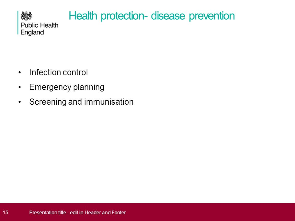 Health protection- disease prevention Infection control Emergency planning Screening and immunisation 15Presentation title - edit in Header and Footer