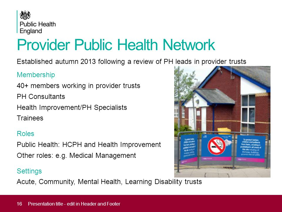 Provider Public Health Network Established autumn 2013 following a review of PH leads in provider trusts Membership 40+ members working in provider trusts PH Consultants Health Improvement/PH Specialists Trainees Roles Public Health: HCPH and Health Improvement Other roles: e.g.
