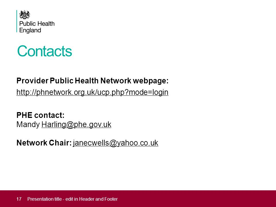 Contacts Provider Public Health Network webpage: http://phnetwork.org.uk/ucp.php mode=login PHE contact: Mandy Harling@phe.gov.uk Network Chair: janecwells@yahoo.co.ukHarling@phe.gov.ukjanecwells@yahoo.co.uk 17Presentation title - edit in Header and Footer