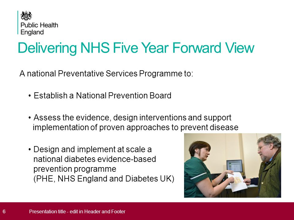 Delivering NHS Five Year Forward View A national Preventative Services Programme to: Establish a National Prevention Board Assess the evidence, design interventions and support implementation of proven approaches to prevent disease Design and implement at scale a national diabetes evidence-based prevention programme (PHE, NHS England and Diabetes UK) 6Presentation title - edit in Header and Footer