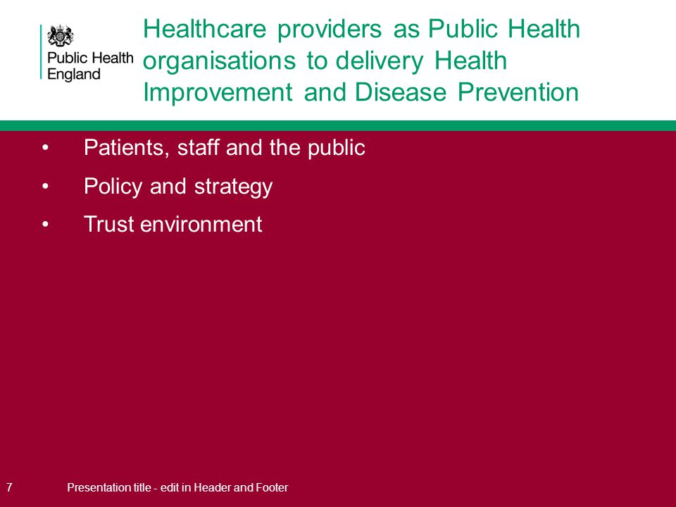 Patients, staff and the public Policy and strategy Trust environment 7Presentation title - edit in Header and Footer Healthcare providers as Public Health organisations to delivery Health Improvement and Disease Prevention