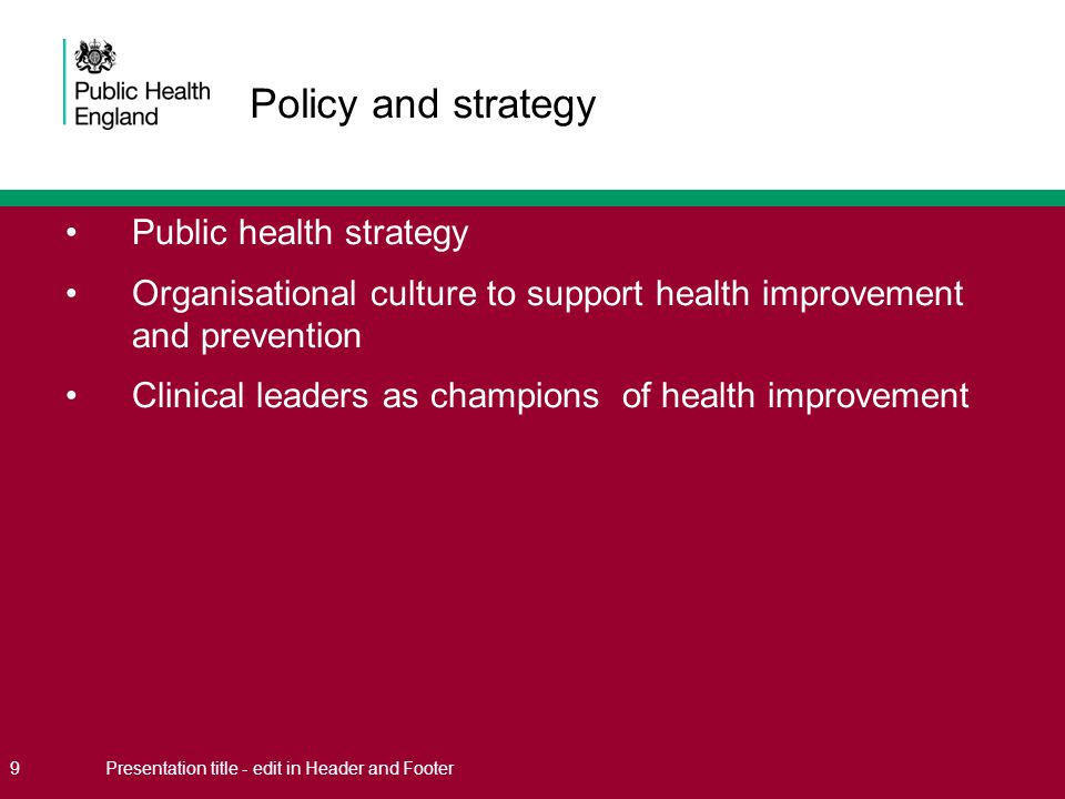 Public health strategy Organisational culture to support health improvement and prevention Clinical leaders as champions of health improvement 9Presentation title - edit in Header and Footer Policy and strategy