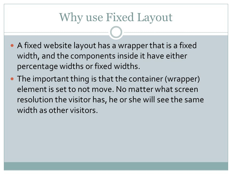 Why use Fixed Layout A fixed website layout has a wrapper that is a fixed width, and the components inside it have either percentage widths or fixed widths.