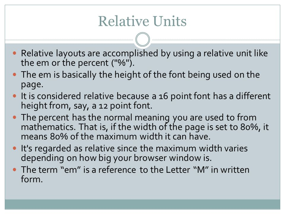 Relative Units Relative layouts are accomplished by using a relative unit like the em or the percent ( % ).
