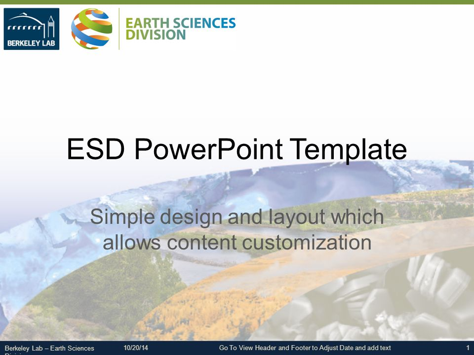 Berkeley Lab – Earth Sciences Division ESD PowerPoint Template Simple design and layout which allows content customization 1Go To View Header and Footer to Adjust Date and add text10/20/14