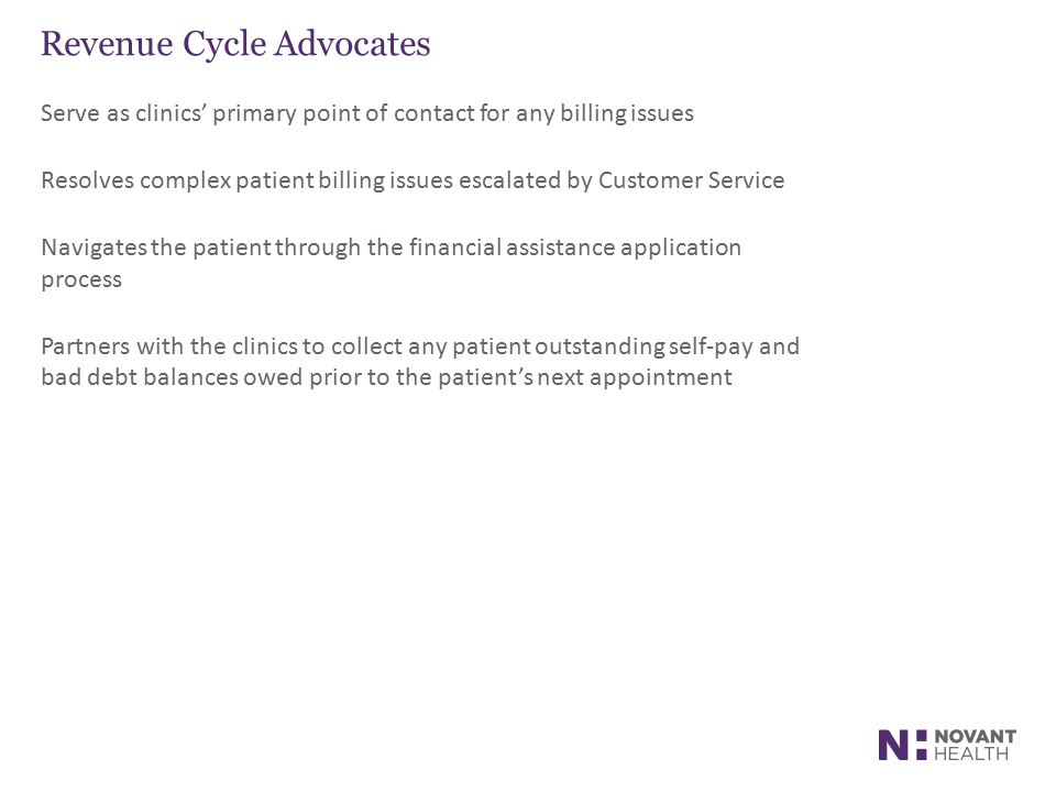 Revenue Cycle Advocates Serve as clinics' primary point of contact for any billing issues Resolves complex patient billing issues escalated by Customer Service Navigates the patient through the financial assistance application process Partners with the clinics to collect any patient outstanding self-pay and bad debt balances owed prior to the patient's next appointment