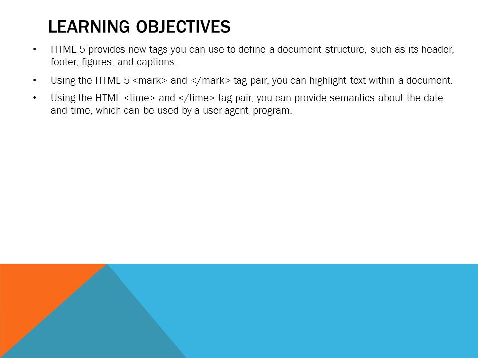 LEARNING OBJECTIVES HTML 5 provides new tags you can use to define a document structure, such as its header, footer, figures, and captions.