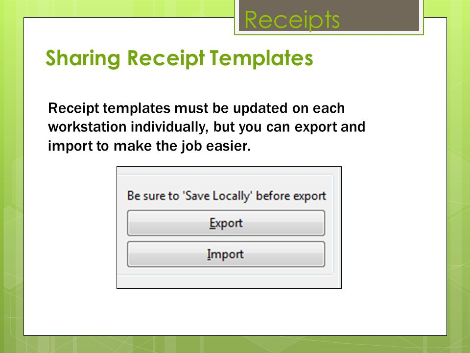 Receipts Receipt templates must be updated on each workstation individually, but you can export and import to make the job easier. Sharing Receipt Tem