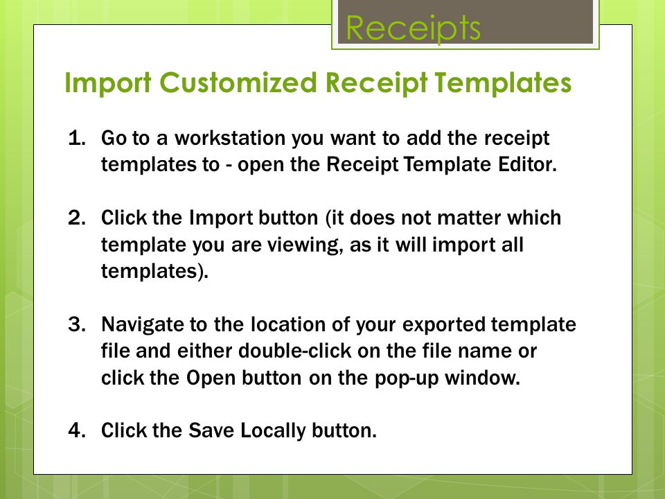 Receipts 1.Go to a workstation you want to add the receipt templates to - open the Receipt Template Editor. 2.Click the Import button (it does not mat