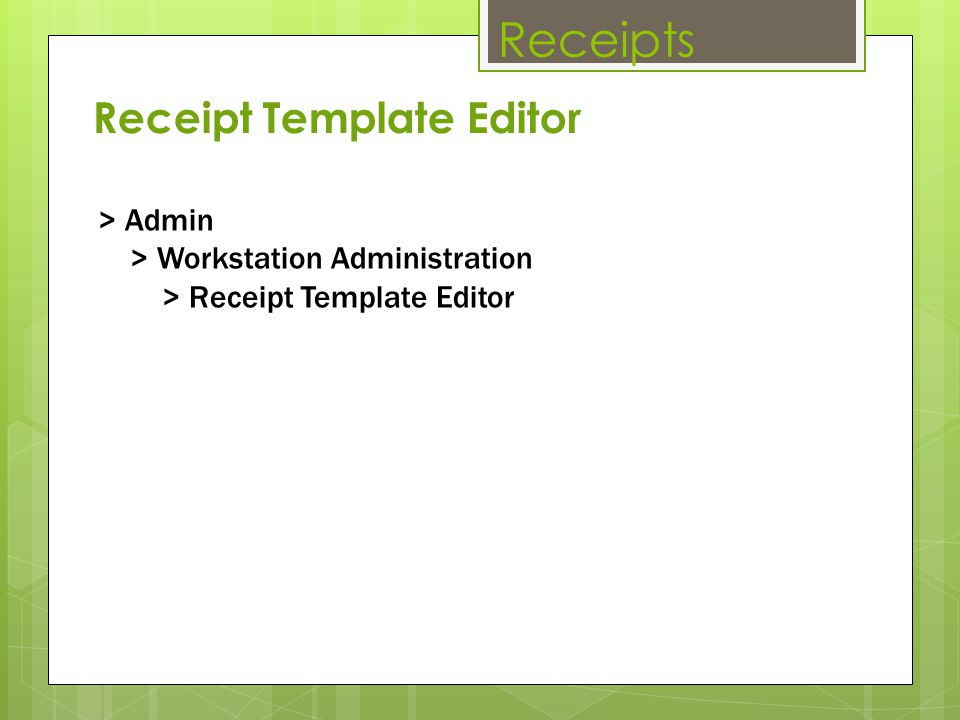 Receipts > Admin > Workstation Administration > Receipt Template Editor Receipt Template Editor