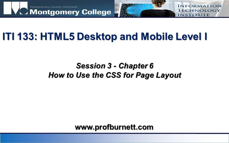 Session 3 - Chapter 6 How to Use the CSS for Page Layout ITI 133: HTML5 Desktop and Mobile Level I www.profburnett.com