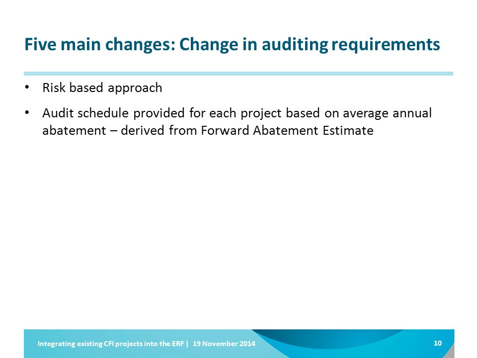 Five main changes: Change in auditing requirements Risk based approach Audit schedule provided for each project based on average annual abatement – derived from Forward Abatement Estimate 10 Integrating existing CFI projects into the ERF | 19 November 2014