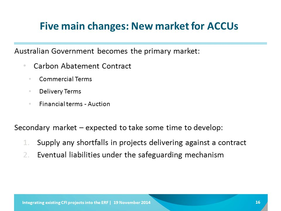 Five main changes: New market for ACCUs Australian Government becomes the primary market: Carbon Abatement Contract Commercial Terms Delivery Terms Financial terms - Auction Secondary market – expected to take some time to develop: 1.Supply any shortfalls in projects delivering against a contract 2.Eventual liabilities under the safeguarding mechanism 16 Integrating existing CFI projects into the ERF | 19 November 2014