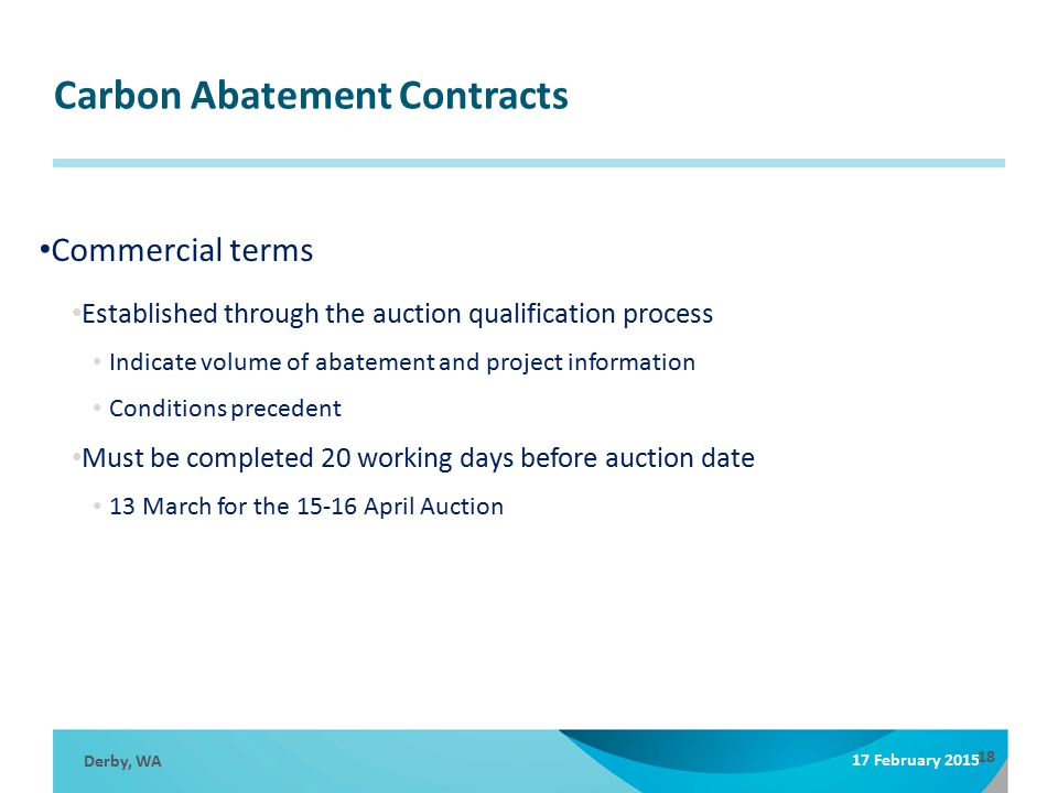 Carbon Abatement Contracts Derby, WA 17 February 2015 18 Commercial terms Established through the auction qualification process Indicate volume of abatement and project information Conditions precedent Must be completed 20 working days before auction date 13 March for the 15-16 April Auction