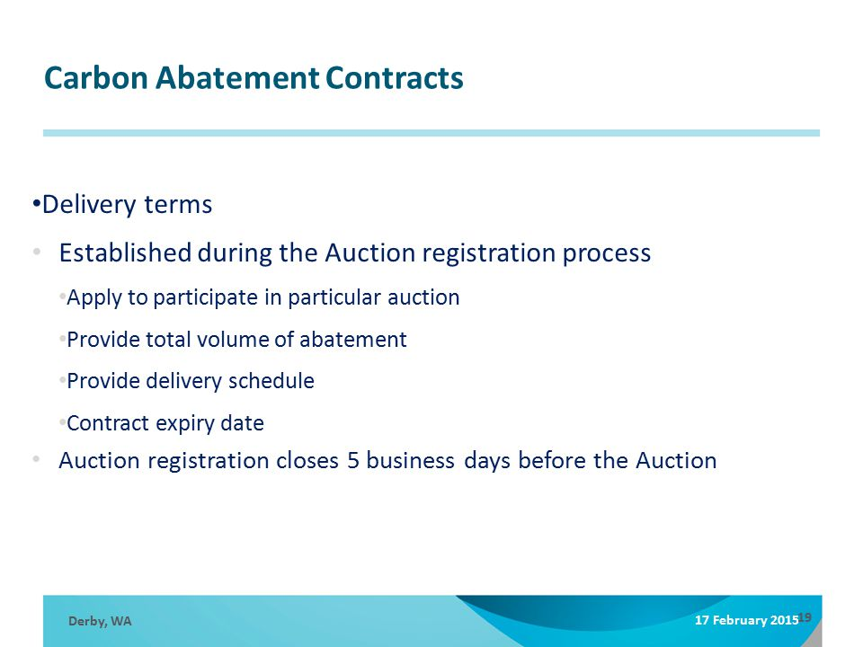 Carbon Abatement Contracts Derby, WA 17 February 2015 19 Delivery terms Established during the Auction registration process Apply to participate in particular auction Provide total volume of abatement Provide delivery schedule Contract expiry date Auction registration closes 5 business days before the Auction