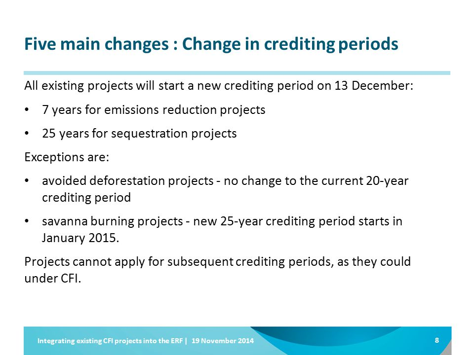 Five main changes : Change in crediting periods All existing projects will start a new crediting period on 13 December: 7 years for emissions reduction projects 25 years for sequestration projects Exceptions are: avoided deforestation projects - no change to the current 20-year crediting period savanna burning projects - new 25-year crediting period starts in January 2015.