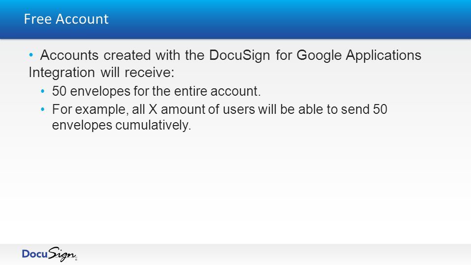 Free Account Accounts created with the DocuSign for Google Applications Integration will receive: 50 envelopes for the entire account.