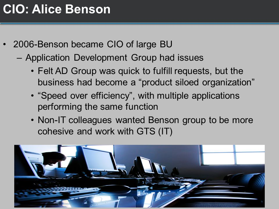 2006-Benson became CIO of large BU –Application Development Group had issues Felt AD Group was quick to fulfill requests, but the business had become