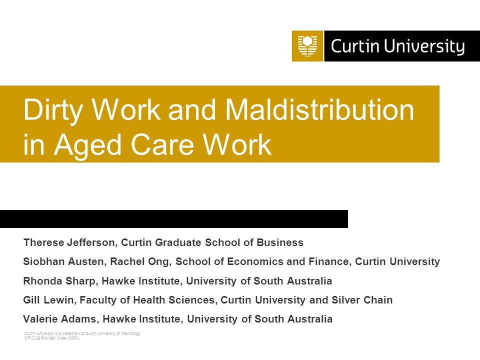 Curtin University is a trademark of Curtin University of Technology CRICOS Provider Code 00301J Therese Jefferson, Curtin Graduate School of Business Siobhan Austen, Rachel Ong, School of Economics and Finance, Curtin University Rhonda Sharp, Hawke Institute, University of South Australia Gill Lewin, Faculty of Health Sciences, Curtin University and Silver Chain Valerie Adams, Hawke Institute, University of South Australia Dirty Work and Maldistribution in Aged Care Work