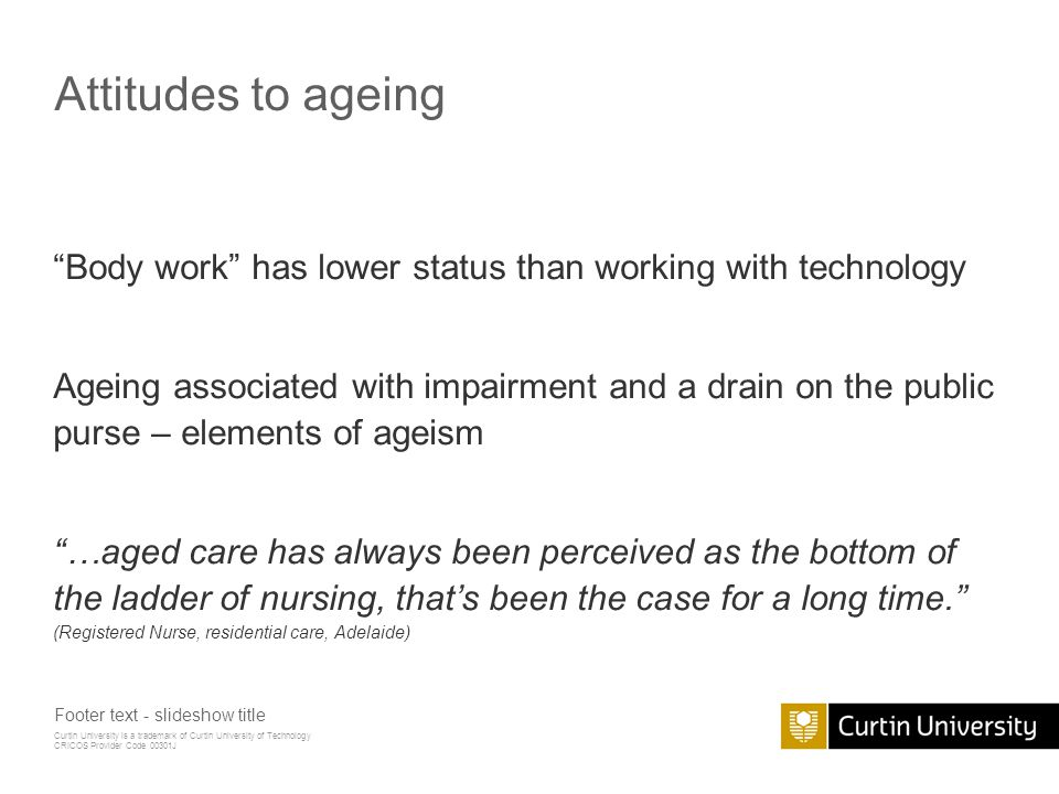 Curtin University is a trademark of Curtin University of Technology CRICOS Provider Code 00301J Attitudes to ageing Body work has lower status than working with technology Ageing associated with impairment and a drain on the public purse – elements of ageism …aged care has always been perceived as the bottom of the ladder of nursing, that's been the case for a long time. (Registered Nurse, residential care, Adelaide) Footer text - slideshow title