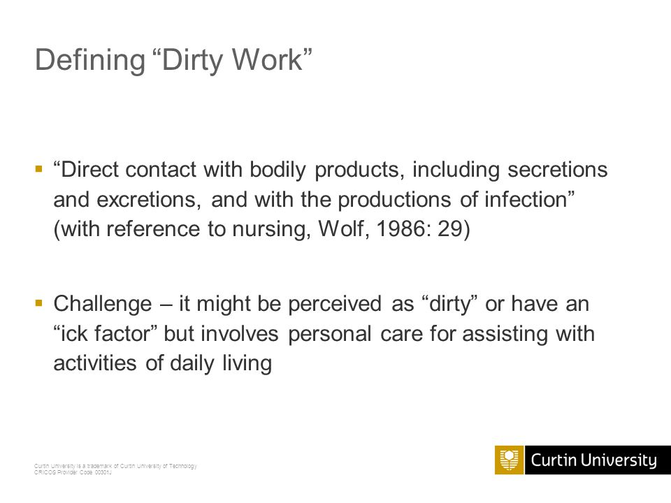Curtin University is a trademark of Curtin University of Technology CRICOS Provider Code 00301J Defining Dirty Work  Direct contact with bodily products, including secretions and excretions, and with the productions of infection (with reference to nursing, Wolf, 1986: 29)  Challenge – it might be perceived as dirty or have an ick factor but involves personal care for assisting with activities of daily living