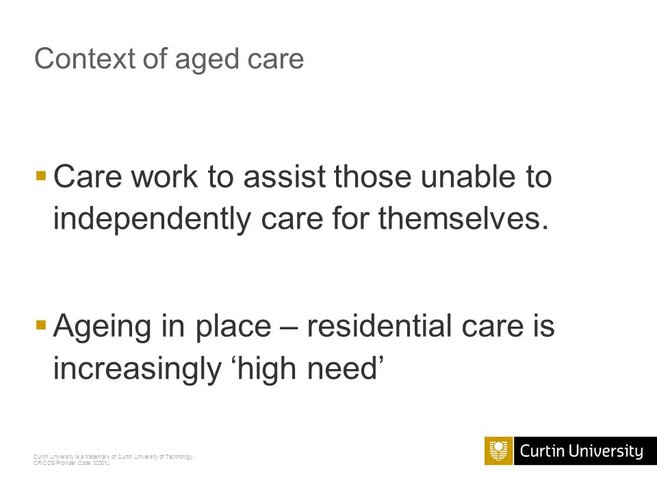 Curtin University is a trademark of Curtin University of Technology CRICOS Provider Code 00301J Context of aged care  Care work to assist those unabl