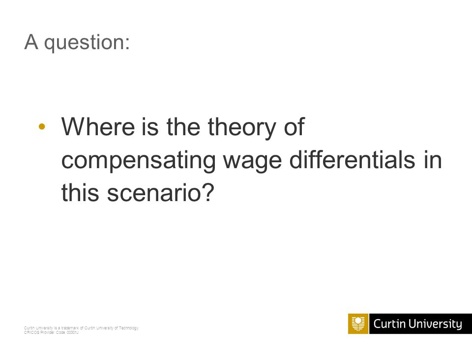 Curtin University is a trademark of Curtin University of Technology CRICOS Provider Code 00301J A question: Where is the theory of compensating wage differentials in this scenario?