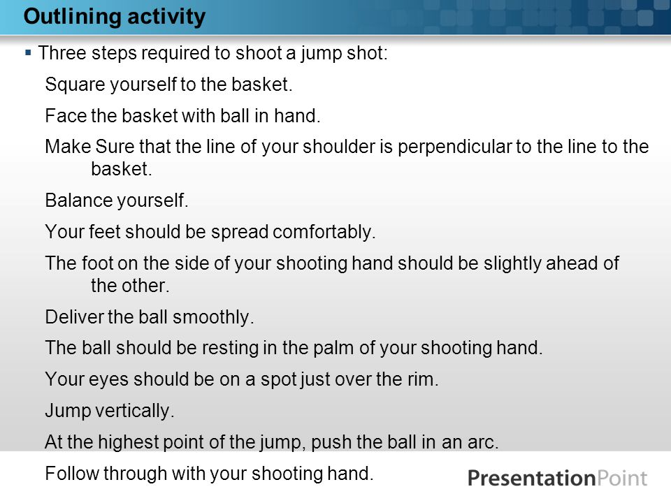 Outlining activity  Three steps required to shoot a jump shot: Square yourself to the basket.