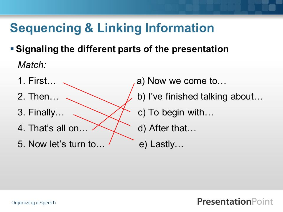 Sequencing & Linking Information  Signaling the different parts of the presentation Match: 1. First… a) Now we come to… 2. Then… b) I've finished tal