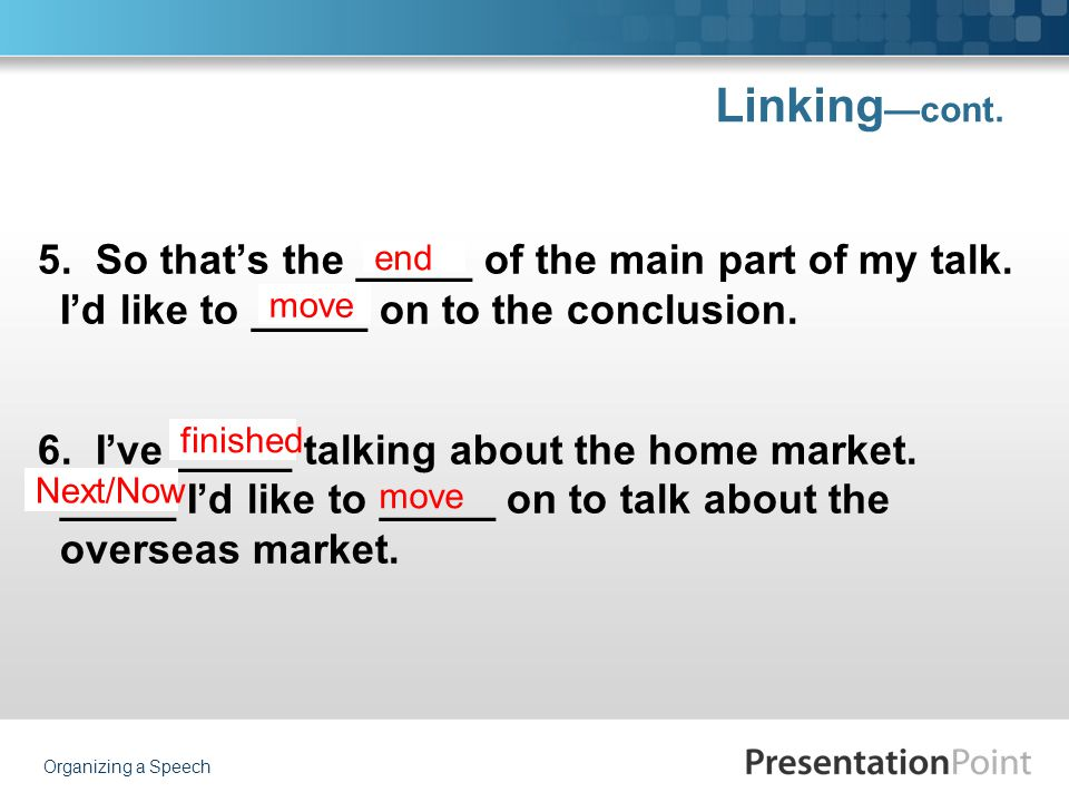 Linking —cont. 5. So that's the _____ of the main part of my talk. I'd like to _____ on to the conclusion. 6. I've _____ talking about the home market