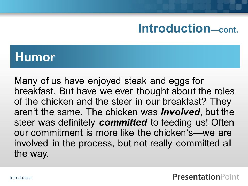 Introduction Introduction — cont. Humor Many of us have enjoyed steak and eggs for breakfast. But have we ever thought about the roles of the chicken