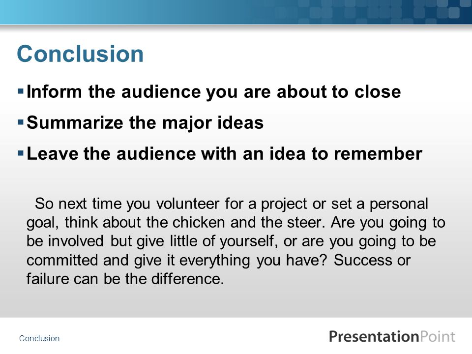 Conclusion  Inform the audience you are about to close  Summarize the major ideas  Leave the audience with an idea to remember So next time you volunteer for a project or set a personal goal, think about the chicken and the steer.