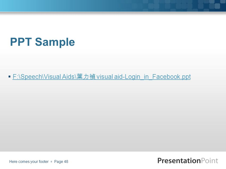 PPT Sample  F:\Speech\Visual Aids\ 葉力禎 visual aid-Login_in_Facebook.ppt F:\Speech\Visual Aids\ 葉力禎 visual aid-Login_in_Facebook.ppt Here comes your f