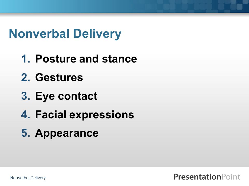 Nonverbal Delivery 1.Posture and stance 2.Gestures 3.Eye contact 4.Facial expressions 5.Appearance Nonverbal Delivery