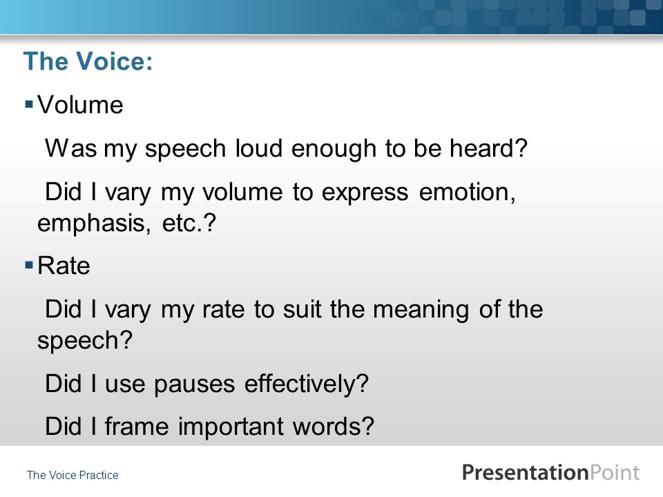 The Voice:  Volume Was my speech loud enough to be heard? Did I vary my volume to express emotion, emphasis, etc.?  Rate Did I vary my rate to suit