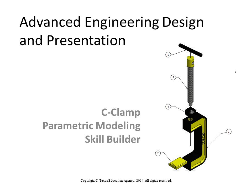 Advanced Engineering Design and Presentation C-Clamp Parametric Modeling Skill Builder Copyright © Texas Education Agency, 2014. All rights reserved.