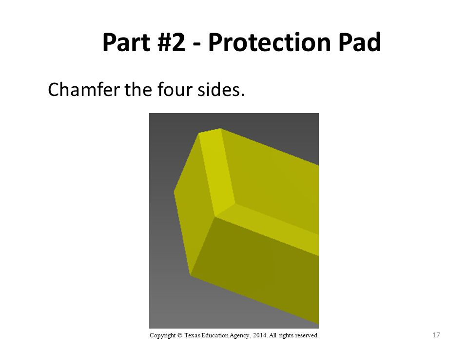 Copyright © Texas Education Agency, 2014. All rights reserved. 17 Part #2 - Protection Pad Chamfer the four sides.