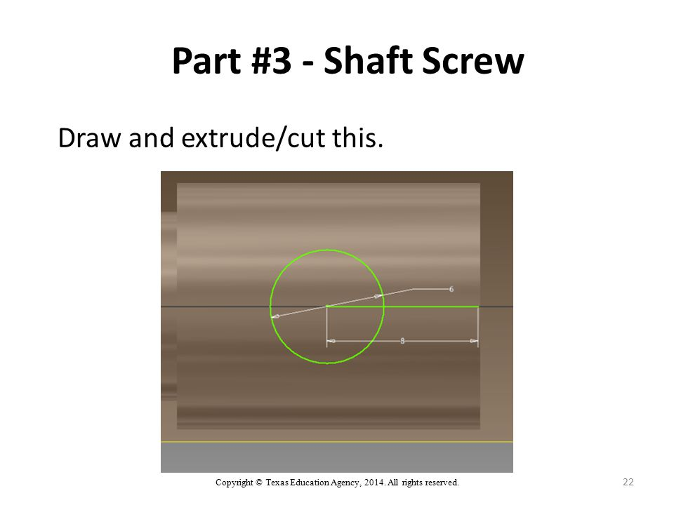Copyright © Texas Education Agency, 2014. All rights reserved. 22 Part #3 - Shaft Screw Draw and extrude/cut this.