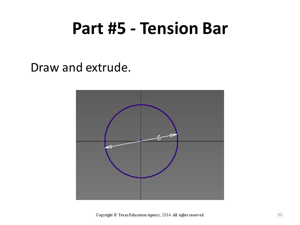Part #5 - Tension Bar Draw and extrude. Copyright © Texas Education Agency, 2014. All rights reserved. 30
