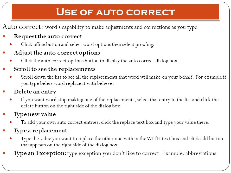 Use of auto correct Auto correct: word's capability to make adjustments and corrections as you type. Request the auto correct Click office button and