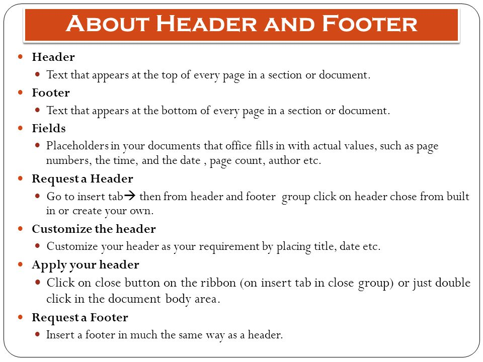 About Header and Footer Header Text that appears at the top of every page in a section or document. Footer Text that appears at the bottom of every pa