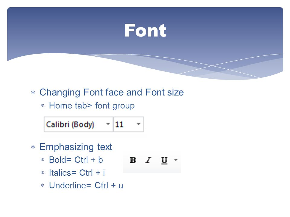  Changing Font face and Font size  Home tab> font group  Emphasizing text  Bold= Ctrl + b  Italics= Ctrl + i  Underline= Ctrl + u Font