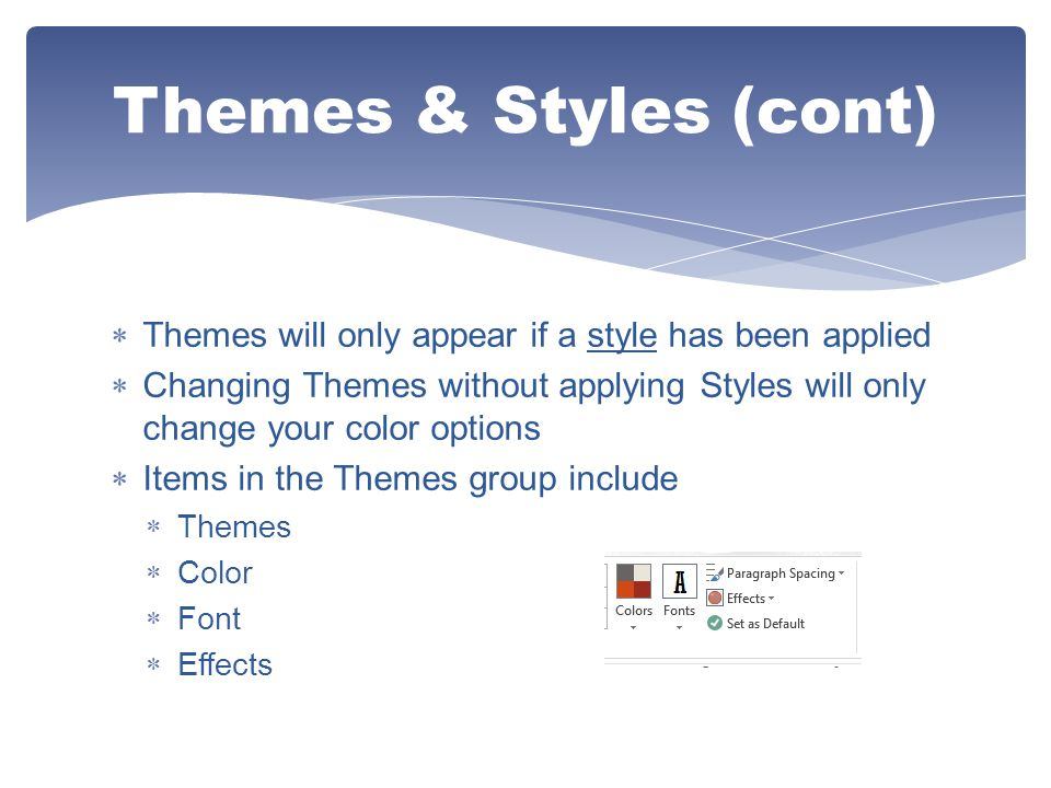  Themes will only appear if a style has been applied  Changing Themes without applying Styles will only change your color options  Items in the The