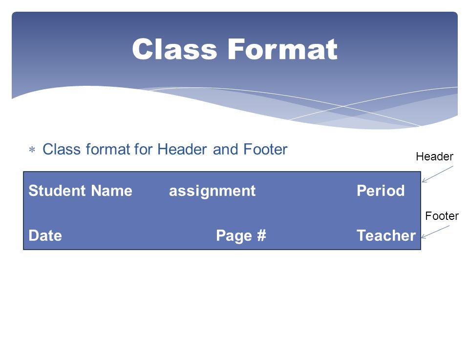  Class format for Header and Footer Student NameassignmentPeriod DatePage #Teacher Class Format Header Footer