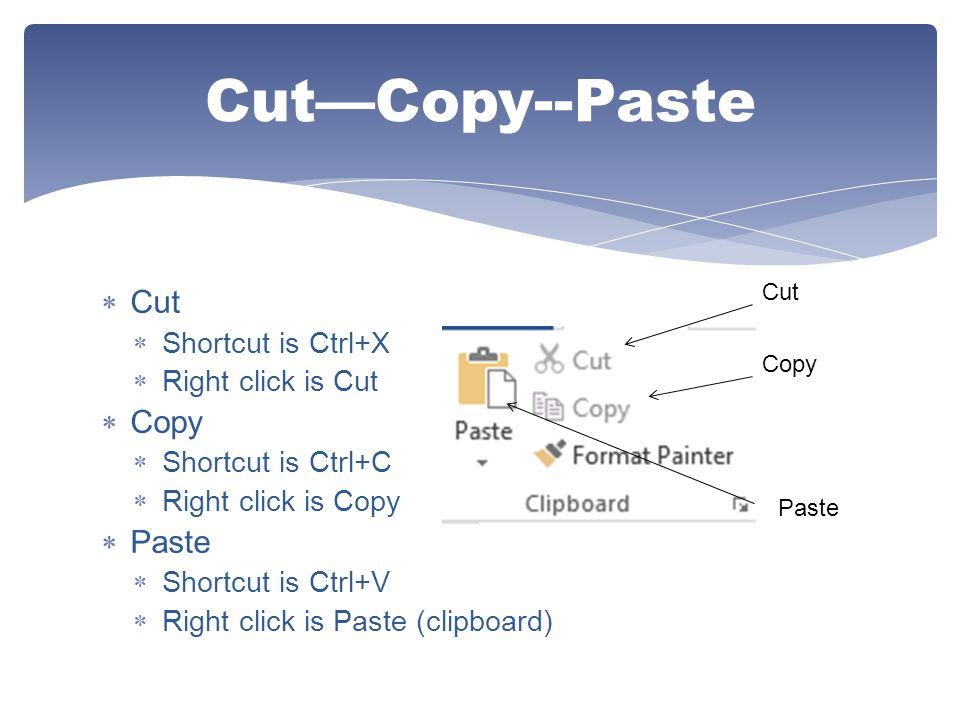  Cut  Shortcut is Ctrl+X  Right click is Cut  Copy  Shortcut is Ctrl+C  Right click is Copy  Paste  Shortcut is Ctrl+V  Right click is Paste