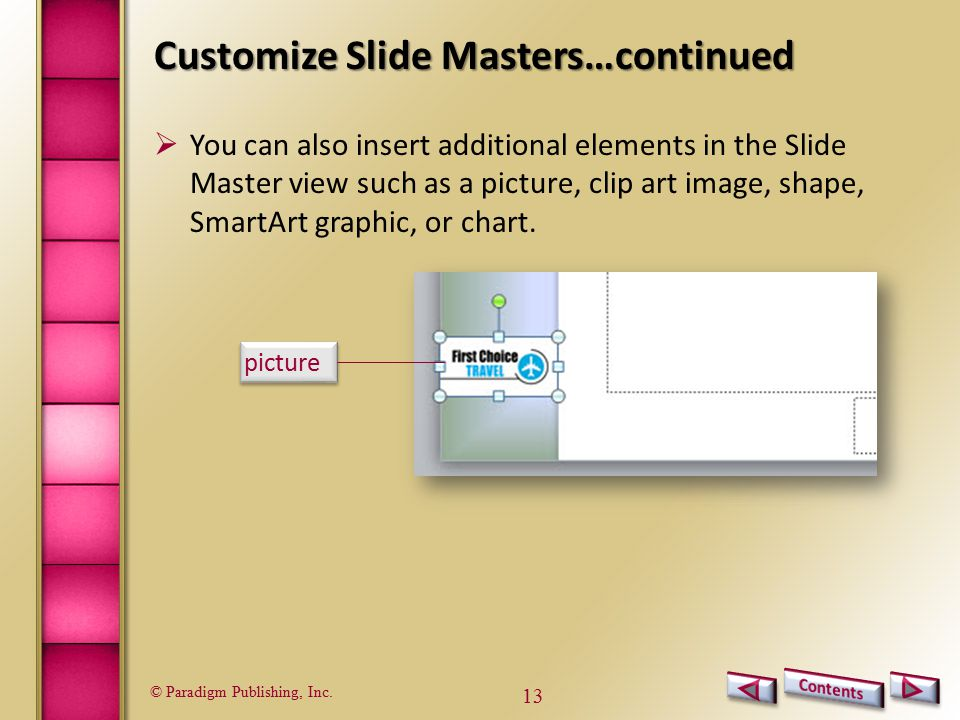 © Paradigm Publishing, Inc. 13 Customize Slide Masters…continued picture  You can also insert additional elements in the Slide Master view such as a