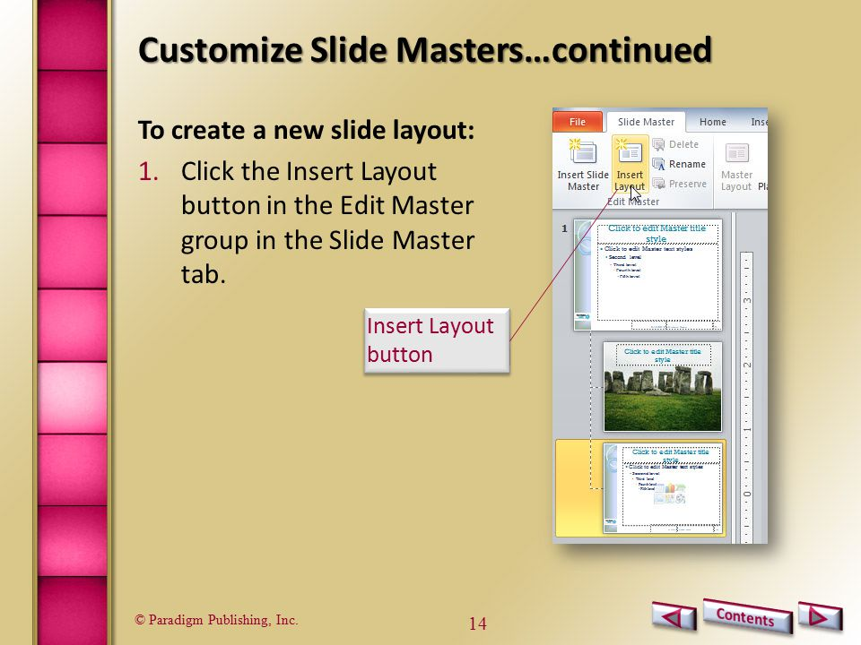 © Paradigm Publishing, Inc. 14 Customize Slide Masters…continued To create a new slide layout: 1.Click the Insert Layout button in the Edit Master gro