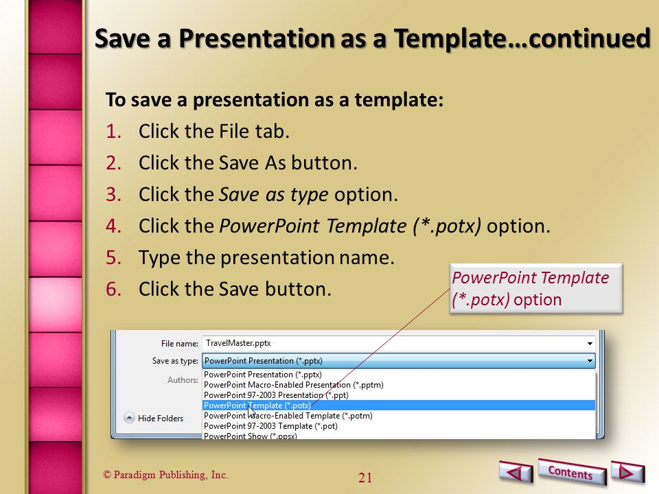 © Paradigm Publishing, Inc. 21 Save a Presentation as a Template…continued To save a presentation as a template: 1.Click the File tab. 2.Click the Sav