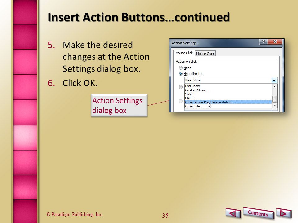 © Paradigm Publishing, Inc. 35 Insert Action Buttons…continued 5.Make the desired changes at the Action Settings dialog box. 6.Click OK. Action Settin