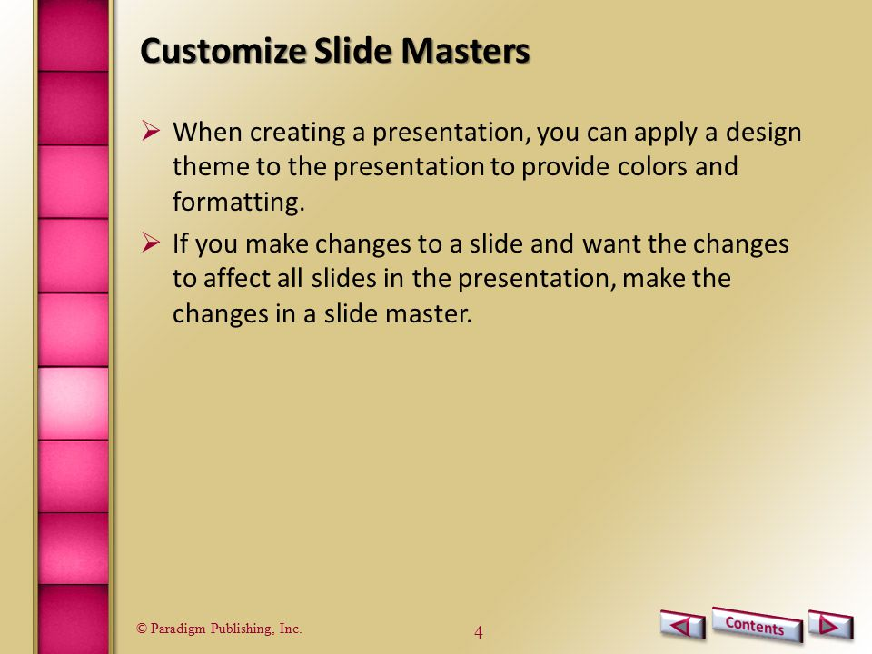 © Paradigm Publishing, Inc. 4 Customize Slide Masters  When creating a presentation, you can apply a design theme to the presentation to provide colo